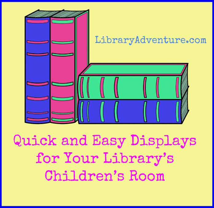 Quick and Easy Displays for Your Library's Children's Room at LibraryAdventure.com