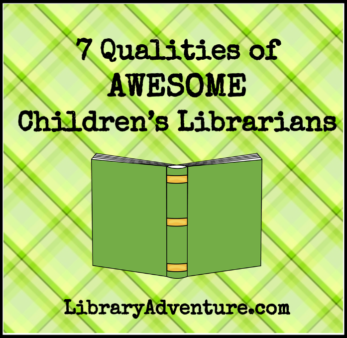7 Qualities of Awesome Children's Librarians from LibraryAdventure.com