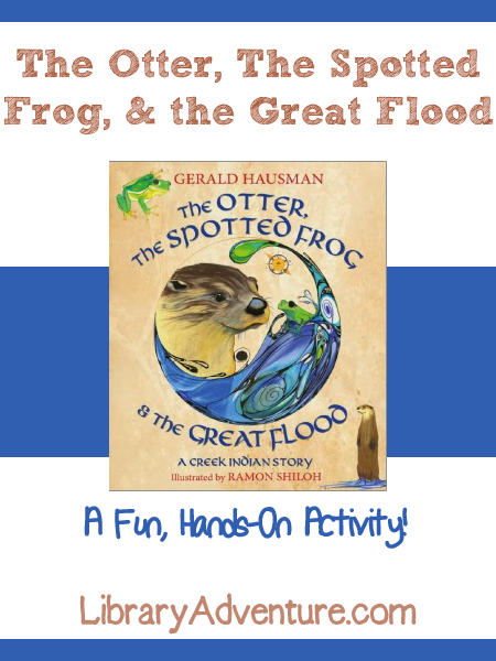 The Otter, The Spotted Frog, and the Great Flood - a hands-on activity from LibraryAdventure.com